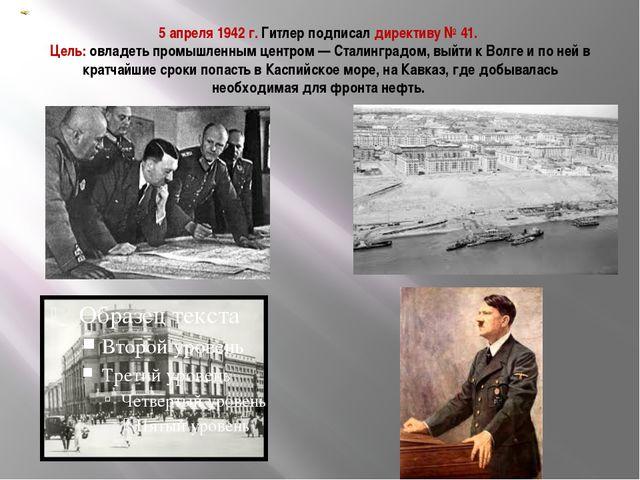 5 апреля 1942 г. Гитлер подписал директиву № 41. Цель: овладеть промышленным...