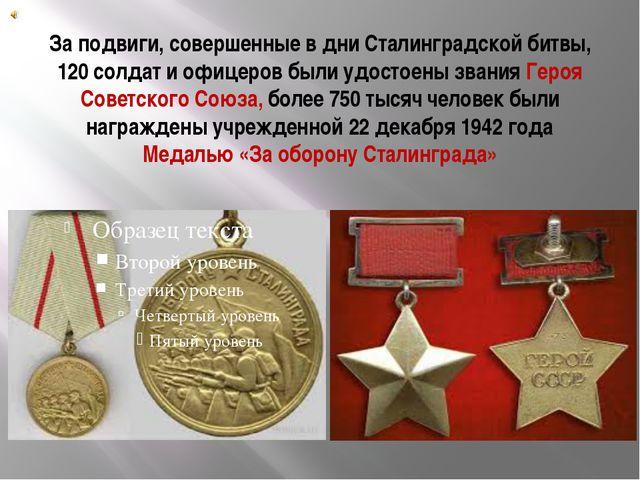 За подвиги, совершенные в дни Сталинградской битвы, 120 солдат и офицеров был...