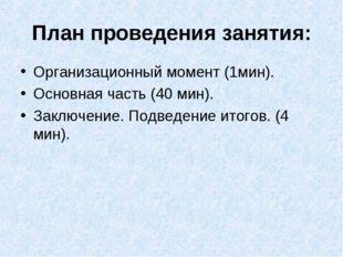 План проведения занятия: Организационный момент (1мин). Основная часть (40 ми