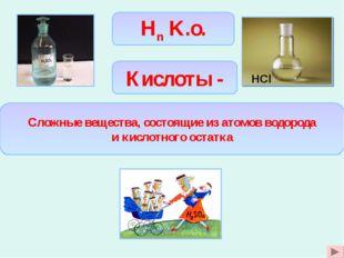 Hn K.o. Сложные вещества, состоящие из атомов водорода и кислотного остатка К