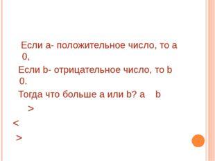 Если а- положительное число, то а 0, Если b- отрицательное число, то b 0. То