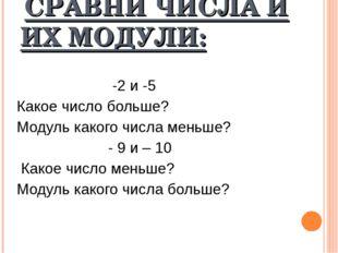 СРАВНИ ЧИСЛА И ИХ МОДУЛИ: -2 и -5 Какое число больше? Модуль какого числа ме