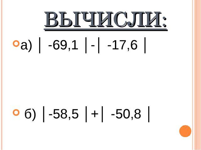 ВЫЧИСЛИ: а) │ -69,1 │-│ -17,6 │ б) │-58,5 │+│ -50,8 │