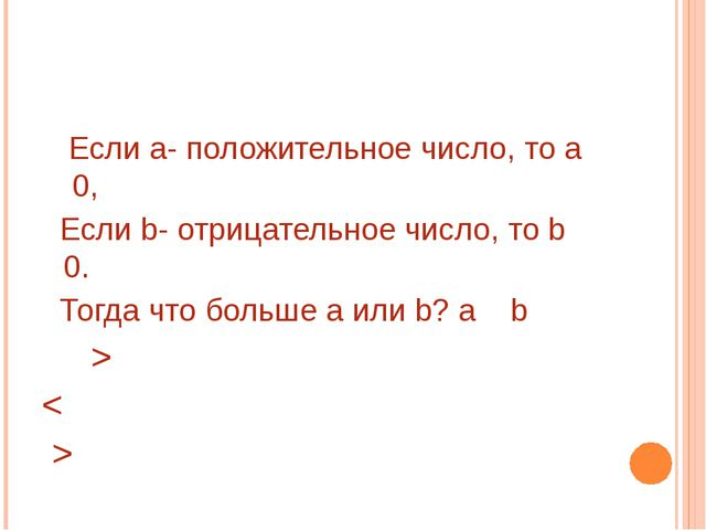 Если а- положительное число, то а 0, Если b- отрицательное число, то b 0. То...