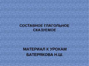 СОСТАВНОЕ ГЛАГОЛЬНОЕ СКАЗУЕМОЕ МАТЕРИАЛ К УРОКАМ БАТЕРЯКОВА Н.Ш.