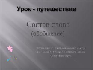 Состав слова (обобщение) Еропкина О. Е., учитель начальных классов ГБОУ СОШ