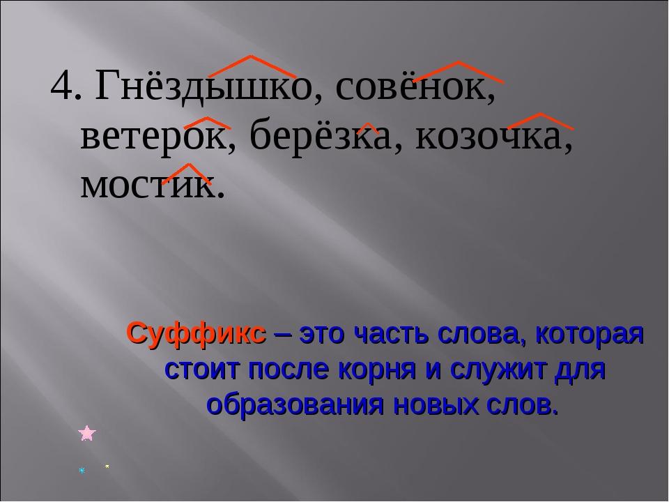 4. Гнёздышко, совёнок, ветерок, берёзка, козочка, мостик. Суффикс – это часть...