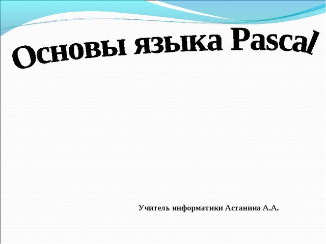 Учитель информатики Астанина А.А.