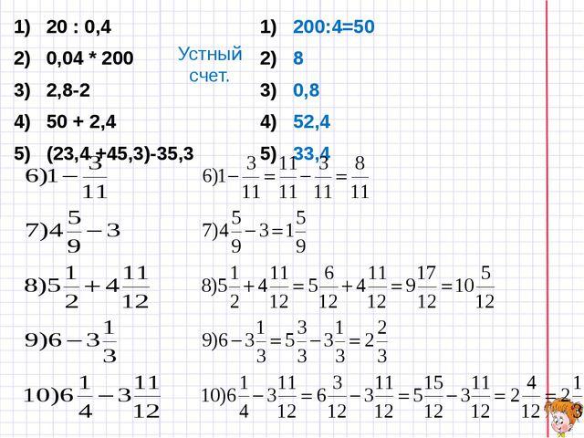 Устный счет. 20 : 0,4 0,04 * 200 2,8-2 50 + 2,4 (23,4 +45,3)-35,3 200:4=50 8...