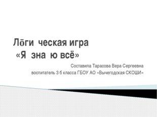 Лōги́ческая игра́ «Я зна́ю всё» Составила Тарасова Вера Сергеевна воспитатель