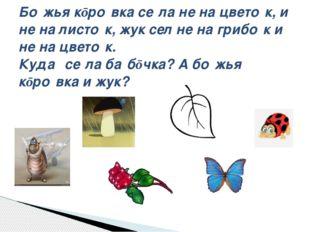 Бо́жья кōро́вка се́ла не на цвето́к, и не на листо́к, жук сел не на грибо́к