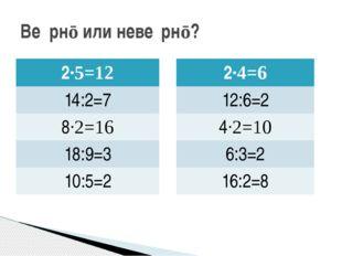 Ве́рнō или неве́рнō? 2·5=12 14:2=7 8·2=16 18:9=3 10:5=2 2·4=6 12:6=2 4·2=10 6