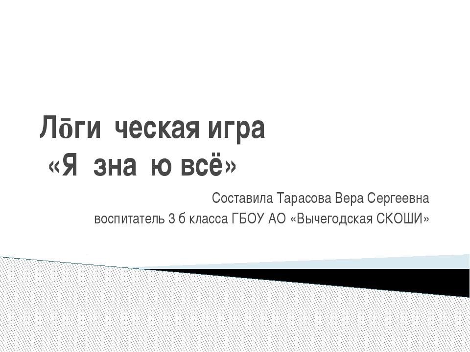 Лōги́ческая игра́ «Я зна́ю всё» Составила Тарасова Вера Сергеевна воспитатель...