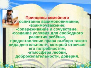 Принципы семейного -воспитание взаимопонимание; -взаимоуважение; -сопереживан