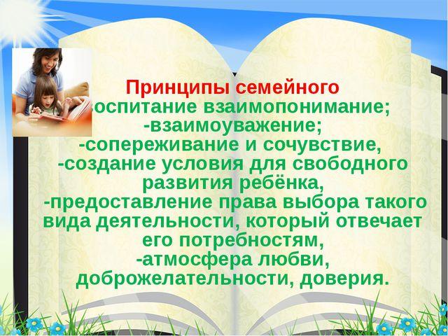 Принципы семейного -воспитание взаимопонимание; -взаимоуважение; -сопереживан...