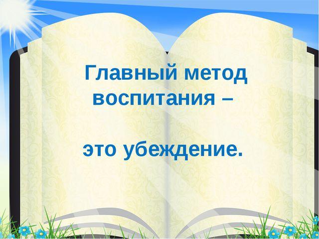 Главный метод воспитания – это убеждение.