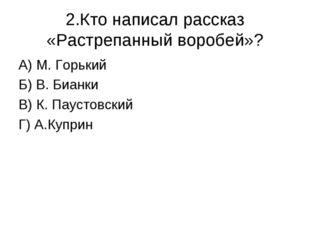 2.Кто написал рассказ «Растрепанный воробей»? А) М. Горький Б) В. Бианки В) К
