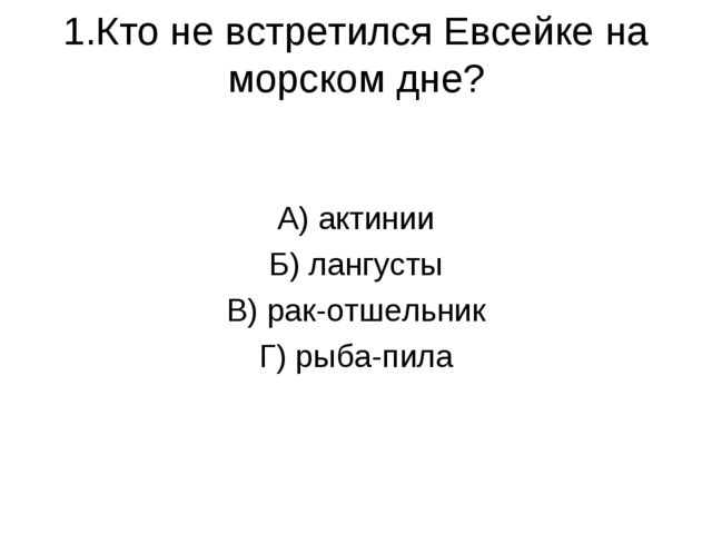 1.Кто не встретился Евсейке на морском дне? А) актинии Б) лангусты В) рак-отш...