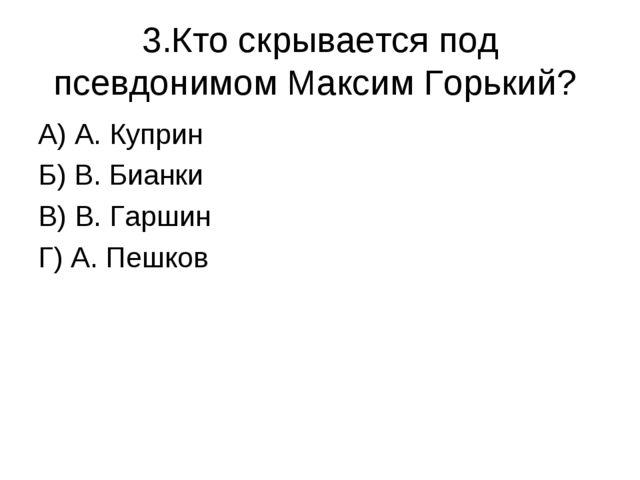 3.Кто скрывается под псевдонимом Максим Горький? А) А. Куприн Б) В. Бианки В)...
