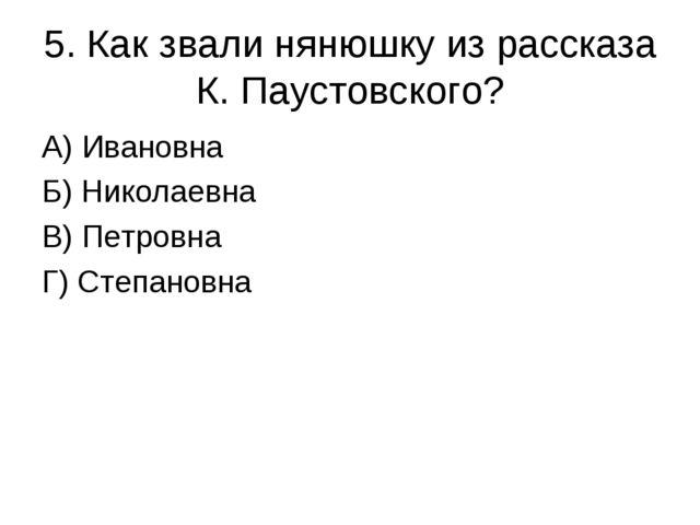 5. Как звали нянюшку из рассказа К. Паустовского? А) Ивановна Б) Николаевна В...