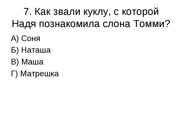 7. Как звали куклу, с которой Надя познакомила слона Томми? А) Соня Б) Наташа...