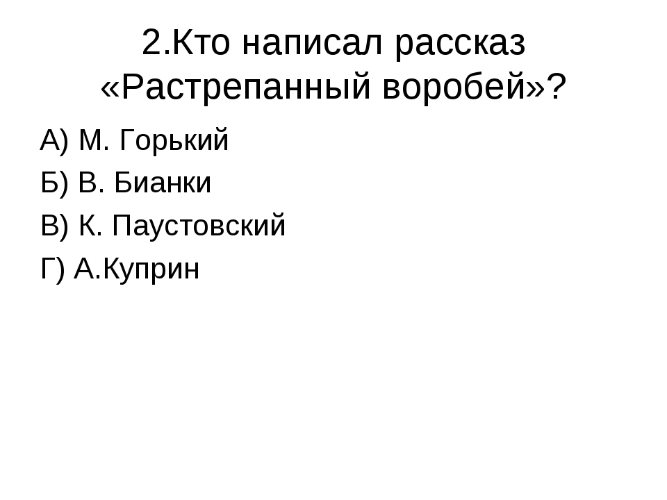 2.Кто написал рассказ «Растрепанный воробей»? А) М. Горький Б) В. Бианки В) К...