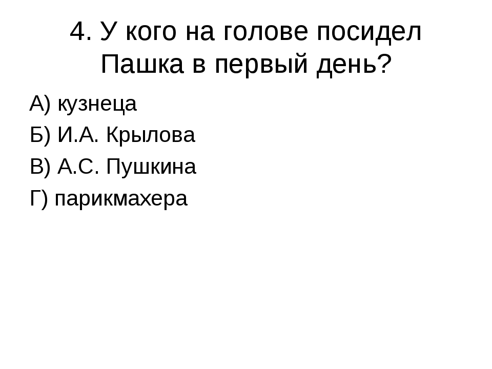 4. У кого на голове посидел Пашка в первый день? А) кузнеца Б) И.А. Крылова В...