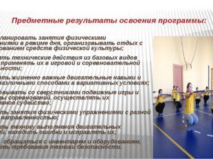Предметные результаты освоения программы: уметь планировать занятия физически