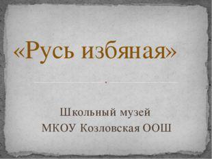 Школьный музей МКОУ Козловская ООШ «Русь избяная»