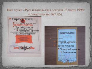 Наш музей «Русь избяная» был основан 23 марта 1998г. (Свидетельство №7325).