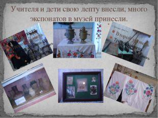 Учителя и дети свою лепту внесли, много экспонатов в музей принесли.