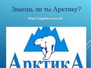 http://cognita.ru/arctic. Знаешь ли ты Арктику?