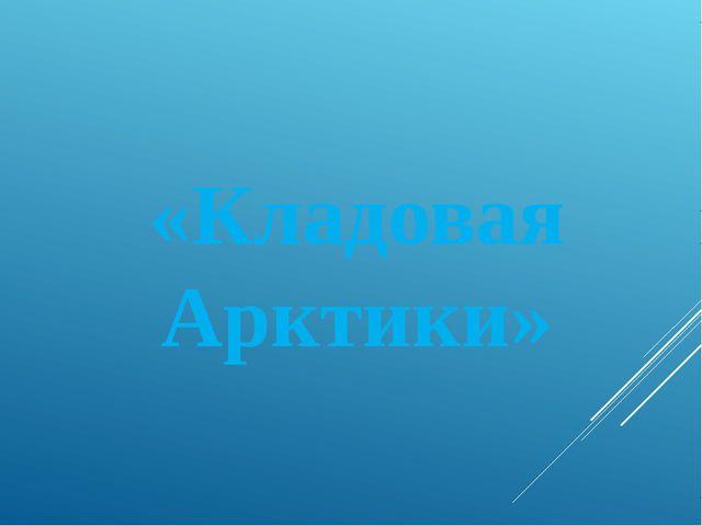 «Кладовая Арктики»