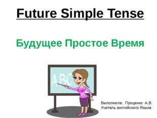 Future Simple Tense Будущее Простое Время Выполнила: Проценко А.В. Учитель ан