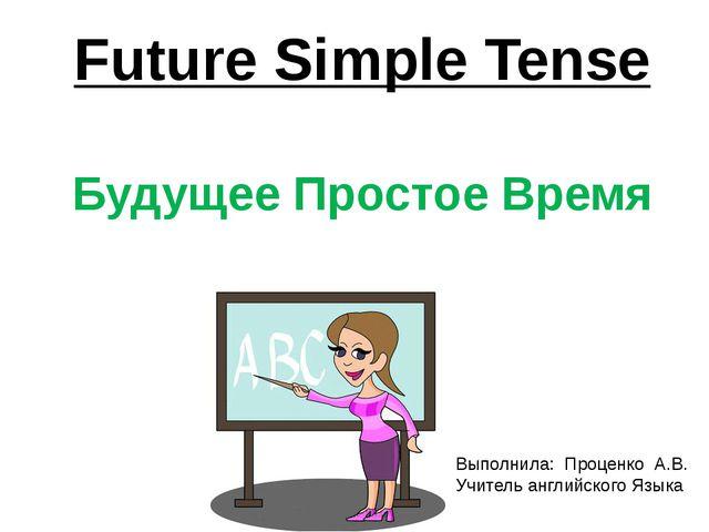 Future Simple Tense Будущее Простое Время Выполнила: Проценко А.В. Учитель ан...