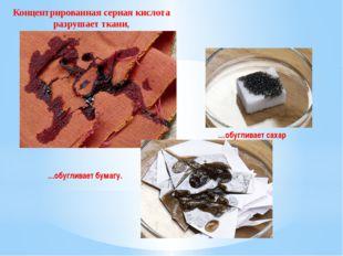 Концентрированная серная кислота разрушает ткани, …обугливает сахар …обуглива