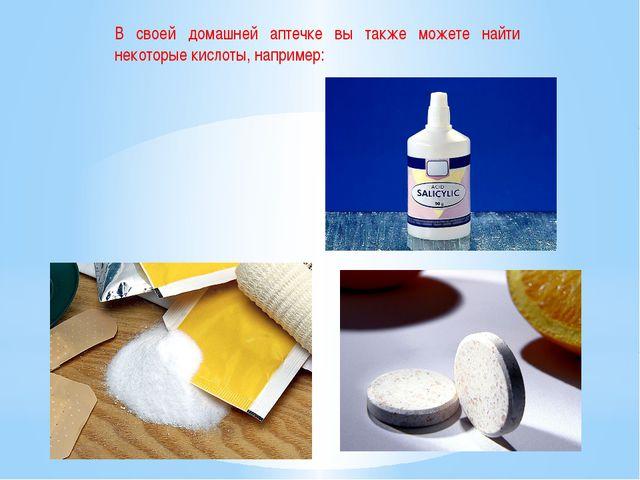 В своей домашней аптечке вы также можете найти некоторые кислоты, например: