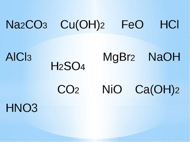 Na2CO3 Cu(OH)2 FeO AlCl3 MgBr2 NaOH CO2 NiO Ca(OH)2 HCl H2SO4 HNO3