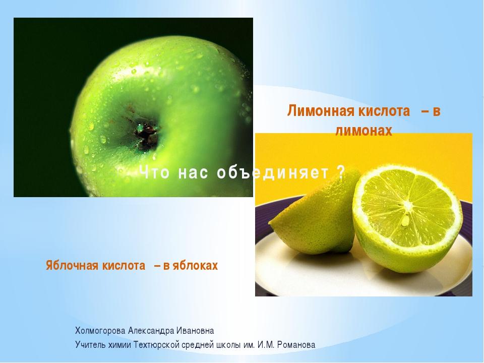 Яблочная кислота – в яблоках Лимонная кислота – в лимонах Что нас объединяет...