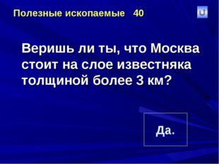 Полезные ископаемые 40 Веришь ли ты, что Москва стоит на слое известняка тол