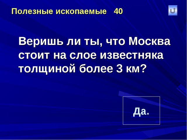 Полезные ископаемые 40 Веришь ли ты, что Москва стоит на слое известняка тол...
