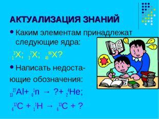 АКТУАЛИЗАЦИЯ ЗНАНИЙ Каким элементам принадлежат следующие ядра: 13Х; 37Х; 409