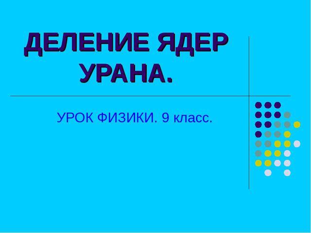 ДЕЛЕНИЕ ЯДЕР УРАНА. УРОК ФИЗИКИ. 9 класс.