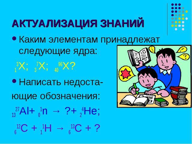 АКТУАЛИЗАЦИЯ ЗНАНИЙ Каким элементам принадлежат следующие ядра: 13Х; 37Х; 409...