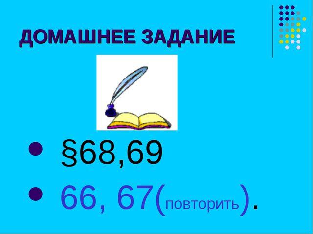 ДОМАШНЕЕ ЗАДАНИЕ §68,69 66, 67(повторить).
