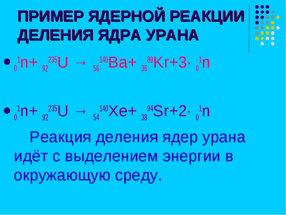ПРИМЕР ЯДЕРНОЙ РЕАКЦИИ ДЕЛЕНИЯ ЯДРА УРАНА 01n+ 92235U → 56140Ba+ 3689Kr+3∙ 01...