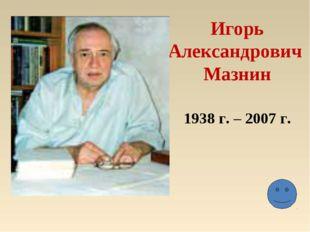 Игорь Александрович Мазнин 1938 г. – 2007 г.