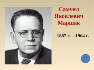 Самуил Яковлевич Маршак 1887 г. – 1964 г.