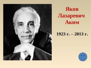 Яков Лазаревич Аким 1923 г. – 2013 г.