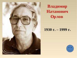 Владимир Натанович Орлов 1930 г. – 1999 г.